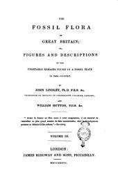 The Fossil Flora of Great Britain; Or, Figures and Descriptions of the Vegetable Remains Found in a Fossil State in this Country: Volume 3