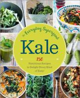 Kale  The Everyday Superfood  150 Nutritious Recipes to Delight Every Kind of Eater PDF