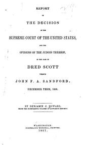 Report of the Decision of the Supreme Court of the United States: And the Opinions of the Judges Thereof, in the Case of Dred Scott Versus John F. A. Sandford. December Term, 1856