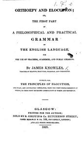 "Orthoepy and Elocution; or, the first part of a philosophical and practical Grammar of the English language. ... In which, also, the principles of elocution are fully ... developed, etc. [With the first sheet of the examination of Mr. Walker's ""559 Principles of Pronunciation,"" appended.]"