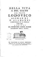 Della vita e del culto del beato Lodovico Alemanni o Alamanni cardinale di S. Chiesa libri due scritti da Domenico Maria Manni accademico della Crusca
