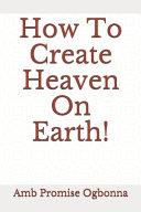 How To Create Heaven On Earth!