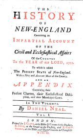 The History Of New-England: Containing an Impartial Account Of The Civil and Ecclesiastical Affairs Of the Country To the Year of Our Lord, 1700 : To which is Added The Present State of New-England ; With a New and Accurate Map of the Coutnry, And An Appendix Containing Their Present Charter, Their Ecclesiastical Discipline, and Their Municipal-Laws ; In Two Volumes, Volume 1