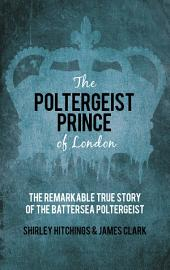 Poltergeist Prince of London: The Remarkable True Story of the Battersea Poltergeist