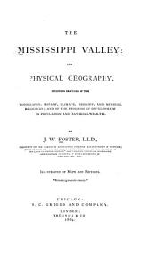 The Mississippi Valley: Its Physical Geography, Including Sketches of the Topography, Botany, Climate, Geology, and Mineral Resources ; and of the Progress of Development in Population and Material Wealth
