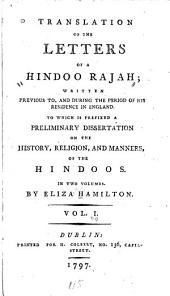 Translation of the Letters of a Hindoo Rajah: Written Previous To, and During the Period of His Residence in England : to which is Prefixed a Preliminary Dissertation on the History, Religion, and Manners of the Hindoos, Volume 1