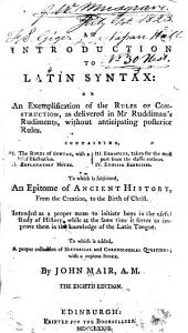 An Introduction to Latin Syntax; Or, An Exemplification of the Rules of Construction, as Delivered in Mr. Ruddiman's Rudiments, Without Anticipating Posterior Rules ...: To which is Subjoined, an Epitome of Ancient History from the Creation to the Birth of Christ ... To which is Added, a Proper Collection of Historical and Chronological Questions; with a Copious Index
