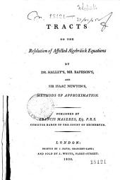 Tracts on the Resolution of Affected Algebraick Equations by Dr. Halley's, Mr. Raphson's, and Sir Isaac Newton, Methods of Approximation ...