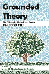Grounded Theory: The Philosophy, Method, and Work of Barney Glaser