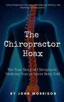 The Chiropractor Hoax: The True Story of Chiropractic Medicine You've Never Been Told