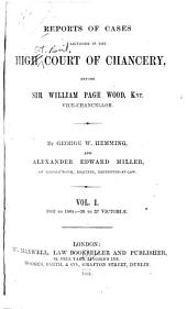 Reports of Cases Adjudged in the High Court of Chancery: Before Sir William Page Wood, Knt., Vice-chancellor. [1862-1865], Volume 1