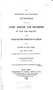 An Analytical and Practical Synopsis of All the Cases Argued and Reversed in Law and Equity: In the Court for the Correction of Errors of the State of New York, from 1799 to 1847 ; with the Names of the Cases and a Table of the Titles, &c. 1799-1847
