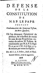 Defense de la constitution de N.S.P. le Pape. Portant condamnation du Nouveau Testam. du pere Quesnel. Ou l'on demontre l'hereticité de plusieurs, & la fausseté de toutes les cent & une Propositions extraites du meme N. Testam. & condamnées par N.S.P. le Pape Clement 11. le 8. sept. 1713. ... Par M.C.L.P. pretre, doct. en theol