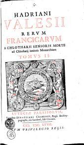 HADRIANI VALESII RERVM FRANCICARVM A CHLOTHARII SENIORIS MORTE ad Chlotharij iunioris Monarchiam: TOMVS II.