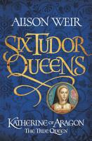 Six Tudor Queens  Katherine of Aragon  The True Queen PDF
