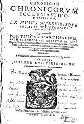 Chronicon Chronicorvm Ecclesiastico-Politicvm, : Ex Hvivs Svperiorisqve Ætatis Scriptoribvs Concinnatvm ; Quo non modò Pontificvm, Cardinalivm, Archiepiscoporvm, Abbatvm, et c. Impp. Regum, Ducum, Principum, Marchionum, Comitum, et c. sed et Nobilium, sed