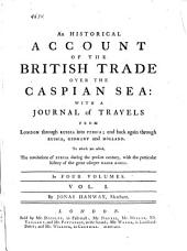 An Historical Account of the British Trade Over the Caspian Sea:: With a Journal of Travels from London Through Russia Into Persia; and Back Again Through Russia, Germany and Holland. To which are Added, the Revolutions of Persia During the Present Century, with the Particular History of the Great Usurper Nadir Kouli. In Four Volumes, Volume 1