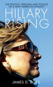 Hillary Rising: The Politics, Persona and Policies of a New American Dynasty