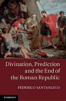 Divination  Prediction and the End of the Roman Republic PDF