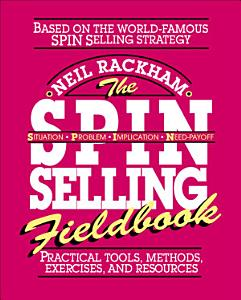 The SPIN Selling Fieldbook  Practical Tools  Methods  Exercises and Resources PDF