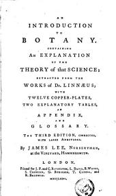 An Introduction to Botany: Containing an Explanation of the Theory of that Science; Extracted from the Works of Dr. Linnæus; with Twelve Copper-plates, Two Explanatory Tables, an Appendix and Glossary. The Third Edition, Corrected, with Large Additions. By James Lee, ...