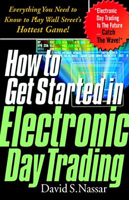 How to Get Started in Electronic Day Trading  Everything You Need to Know to Play Wall Street s Hottest Game PDF
