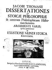 Jacobi Thomasii Dissertationes ad stoicae philosophiae & caeteram philosophicam historiam facientes argumenti varii; quibus praemittitur de exustione mundi stoica exercitatio