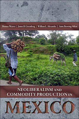 Neoliberalism and Commodity Production in Mexico PDF