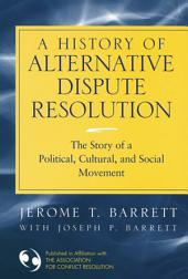 A History of Alternative Dispute Resolution: The Story of a Political, Social, and Cultural Movement