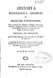 Historia eclesiastica general ó Siglos del christianismo: que contiene los dogmas, liturgia, disciplina ... y lo demas acaecido en la Iglesia desde su establecimiento hasta el año de 1700