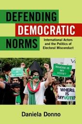 Defending Democratic Norms: International Actors and the Politics of Electoral Misconduct