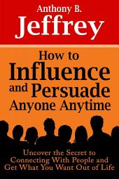 How to Influence and Persuade Anyone Anytime: Uncover the Secret to Connecting With People and Get What You Want Out of Life