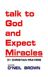 Talk to God and Expect Miracles: 31 Christian Prayers