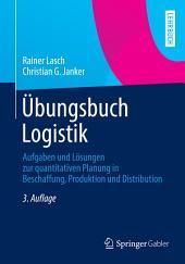 Übungsbuch Logistik: Aufgaben und Lösungen zur quantitativen Planung in Beschaffung, Produktion und Distribution, Ausgabe 3