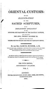 Oriental customs: or, An illustration of the Sacred Scriptures, by an explanatory application of the customs and manners of the Eastern nations, and especially the Jews, therein alluded to, collected from the most celebrated travellers, and the most eminent critics, Volume 1