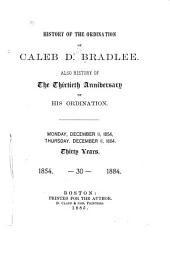 History of the Ordination of Caleb D. Bradlee: Also History of the Thirtieth Anniversary of His Ordination : Monday, December 11, 1854, Thursday, December 11, 1884 : Thirty Years, 1854 - 30 - 1884