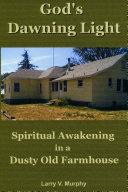 God's Dawning Light; Spiritual Awakening in a Dusty Old Farmhouse