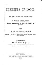 Elements of logic: on the basis of lectures by William Barron ... With large supplementary additions, chiefly from Watts, Abercrombie, Brown, Whately, Mills, and Thomson