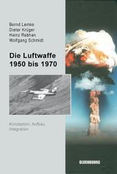 Die Luftwaffe 1950 bis 1970: Konzeption, Aufbau, Integration