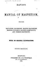 Davis's Manual of Magnetism, Including Galvanism, Magnetism, Electro-magnetism, Electro-dynamics, Magneto-electricity, and Thermo-electricity ...