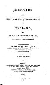 Memoirs of the Most Material Transactions in England: For the Last Hundred Years Preceding the Revolution in 1688
