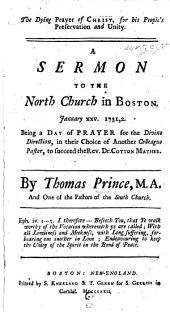 The Dying Prayer of Christ, for His People's Preservation and Unity. A Sermon [on John Xvi. 11] to the North Church in Boston Jan. 25, 1731-32. Being a Day of Prayer for the Divine Direction in Their Choice of Another Colleague Pastor