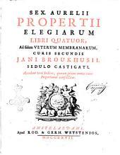 Sex. Aurelii Propertii Elegiarum libri quatuor, ad fidem veterum membranarum, curis secundis Jani Broukhusii, sedulo castigati. Accedunt terni indices, quorum primus omnes voces Propertianas complectitur