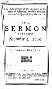 The Establishment of the Kingdom in the Hand of Solomon Applied to the Revolution and the Reign of King George: In a Sermon Preach'd November 5, 1716