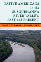 Native Americans in the Susquehanna River Valley  Past and Present PDF