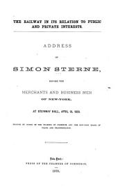 The Railway in Its Relation to Public and Private Interests: Address of Simon Sterne, Before the Merchants and Business Men of New York, at Steinway Hall, April 19, 1878