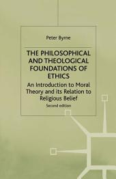 The Philosophical and Theological Foundations of Ethics: An Introduction to Moral Theory and its Relation to Religious Belief, Edition 2