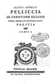 Alexii Aurelii Pelliccia De christianæ ecclesiæ primæ, mediæ, et novissimæ ætatis politia tomus 1 (-4.)