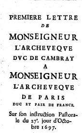 Premiere [-quatrieme] lettre de Monseigneur l'archeveque duc de Cambray a Monseigneur l'archeveque de Paris, duc et pair de France. Sur son instruction pastorale du 27e jour d'octobre 1697