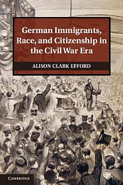 German Immigrants  Race  and Citizenship in the Civil War Era PDF